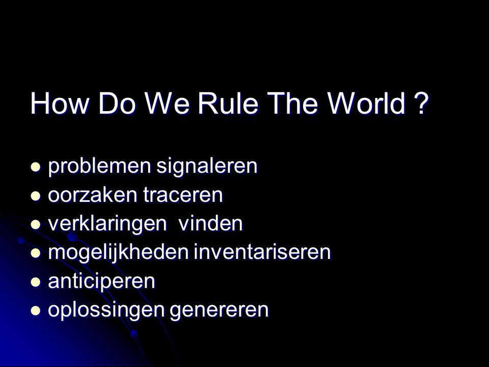 How Do We Rule The World ? problemen signaleren problemen signaleren oorzaken traceren oorzaken traceren verklaringen vinden verklaringen vinden mogel