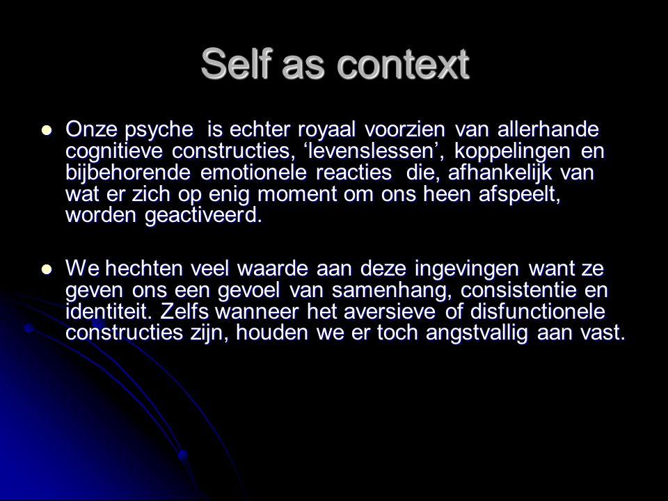 Self as context Onze psyche is echter royaal voorzien van allerhande cognitieve constructies, 'levenslessen', koppelingen en bijbehorende emotionele r