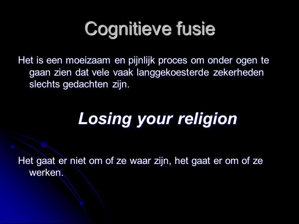 Cognitieve fusie Het is een moeizaam en pijnlijk proces om onder ogen te gaan zien dat vele vaak langgekoesterde zekerheden slechts gedachten zijn. Lo