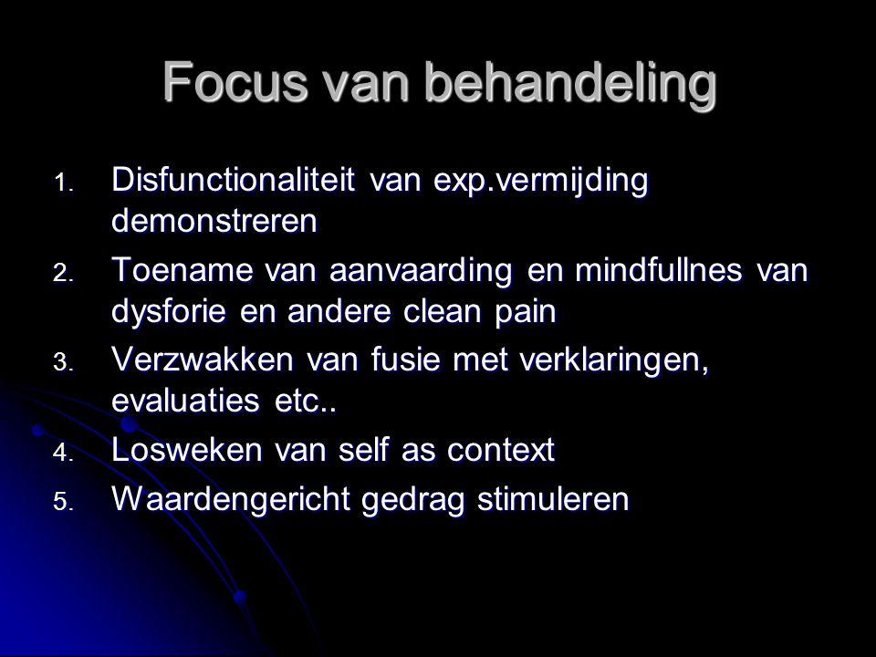 Focus van behandeling  Disfunctionaliteit van exp.vermijding demonstreren  Toename van aanvaarding en mindfullnes van dysforie en andere clean pai