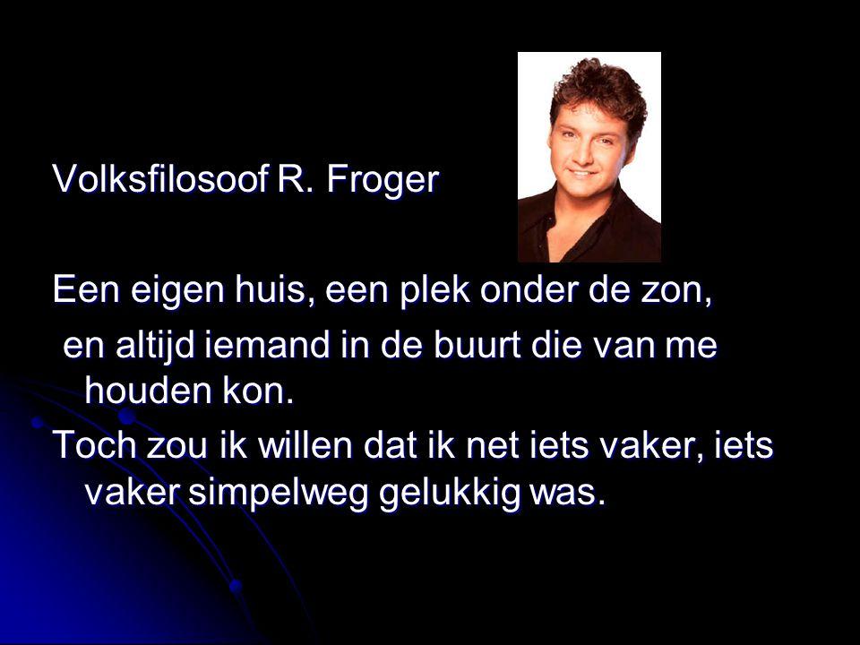 Volksfilosoof R. Froger Een eigen huis, een plek onder de zon, en altijd iemand in de buurt die van me houden kon. en altijd iemand in de buurt die va