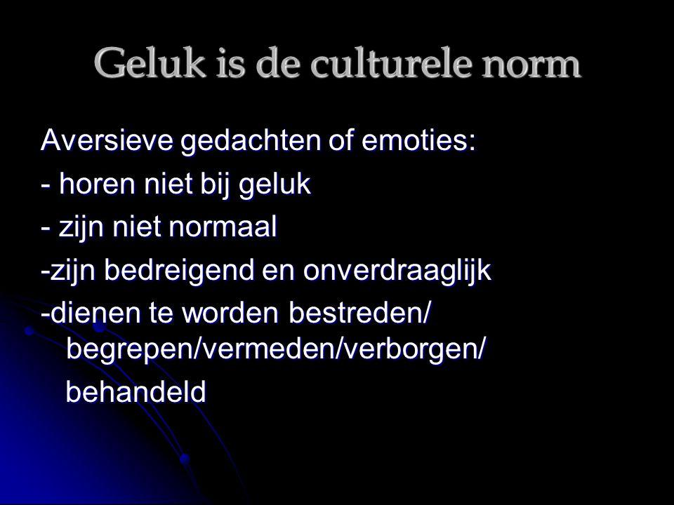 Geluk is de culturele norm Aversieve gedachten of emoties: - horen niet bij geluk - zijn niet normaal -zijn bedreigend en onverdraaglijk -dienen te wo