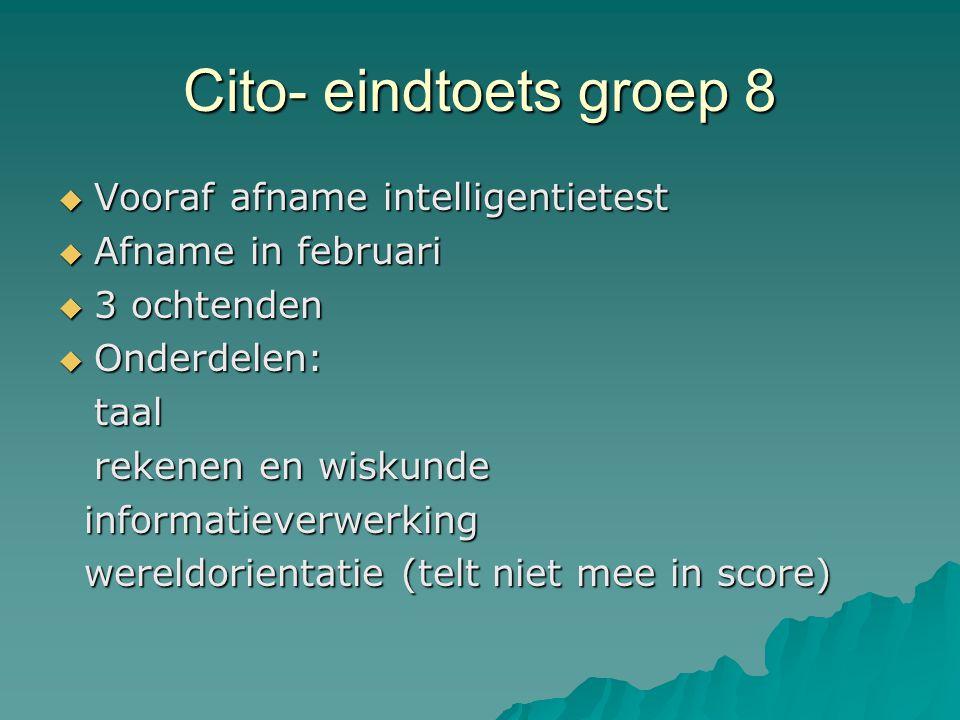 Cito- eindtoets groep 8  Vooraf afname intelligentietest  Afname in februari  3 ochtenden  Onderdelen: taal rekenen en wiskunde informatieverwerki