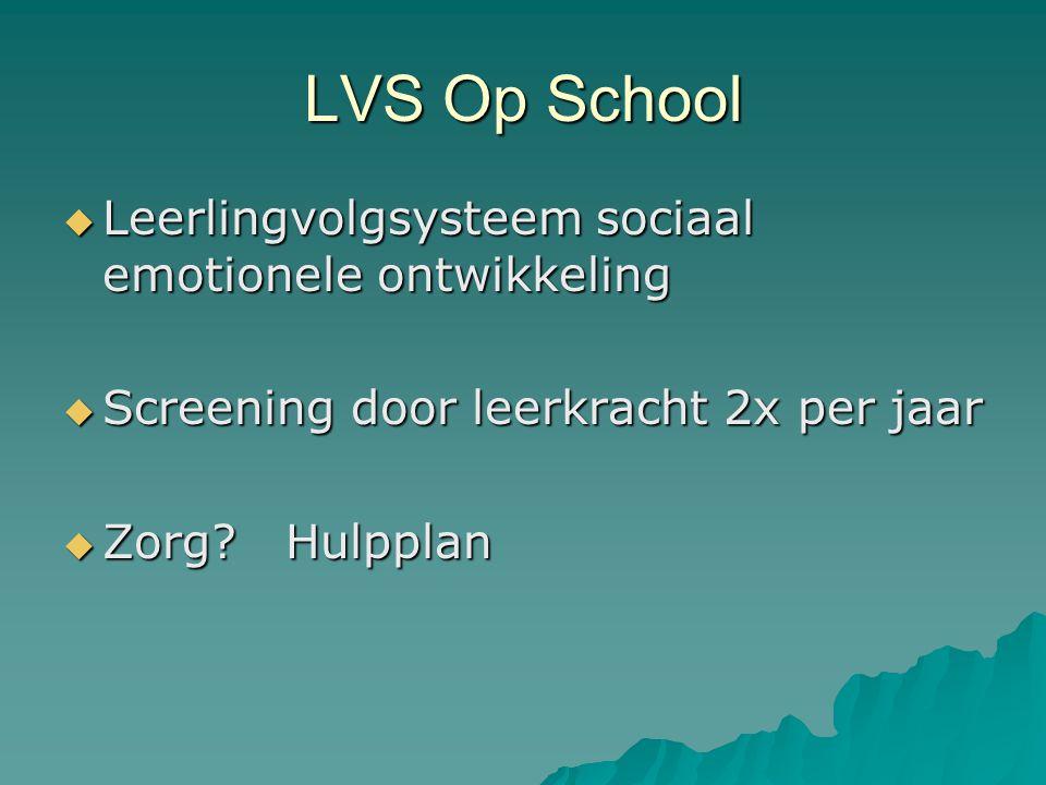 LVS Op School  Leerlingvolgsysteem sociaal emotionele ontwikkeling  Screening door leerkracht 2x per jaar  Zorg? Hulpplan
