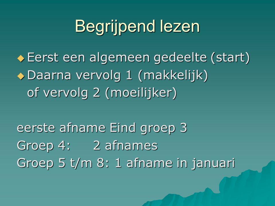 Begrijpend lezen  Eerst een algemeen gedeelte (start)  Daarna vervolg 1 (makkelijk) of vervolg 2 (moeilijker) eerste afname Eind groep 3 Groep 4: 2