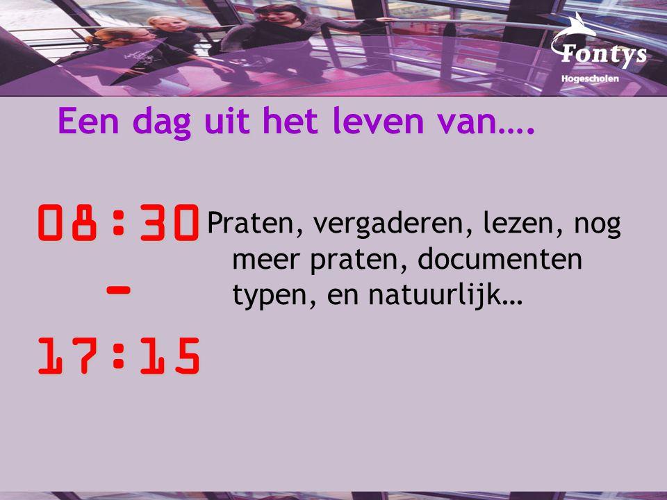 Een dag uit het leven van…. 08:30-17:15 Praten, vergaderen, lezen, nog meer praten, documenten typen, en natuurlijk…