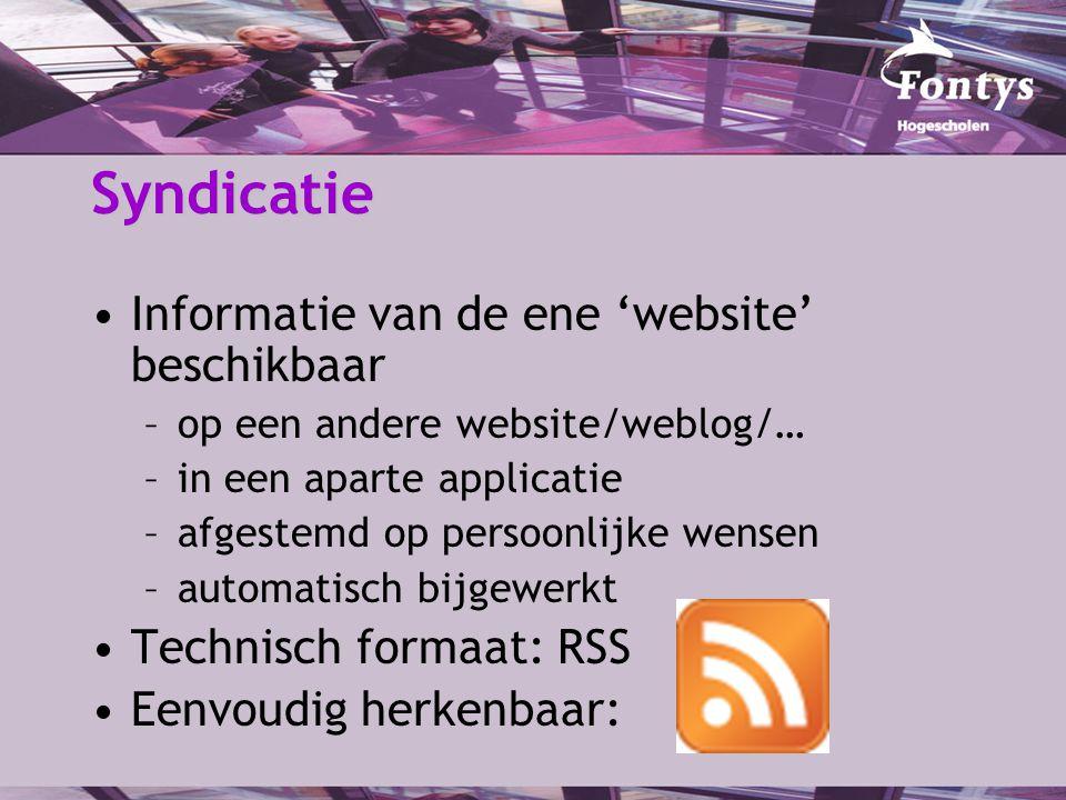 Syndicatie Informatie van de ene 'website' beschikbaar –op een andere website/weblog/… –in een aparte applicatie –afgestemd op persoonlijke wensen –automatisch bijgewerkt Technisch formaat: RSS Eenvoudig herkenbaar:
