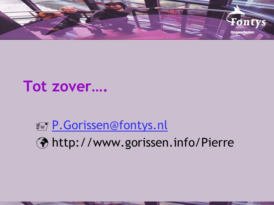 Tot zover….  P.Gorissen@fontys.nlP.Gorissen@fontys.nl http://www.gorissen.info/Pierre