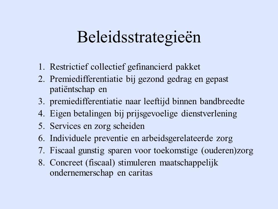 Beleidsstrategieën 1.Restrictief collectief gefinancierd pakket 2.Premiedifferentiatie bij gezond gedrag en gepast patiëntschap en 3.premiedifferentiatie naar leeftijd binnen bandbreedte 4.Eigen betalingen bij prijsgevoelige dienstverlening 5.Services en zorg scheiden 6.Individuele preventie en arbeidsgerelateerde zorg 7.Fiscaal gunstig sparen voor toekomstige (ouderen)zorg 8.Concreet (fiscaal) stimuleren maatschappelijk ondernemerschap en caritas