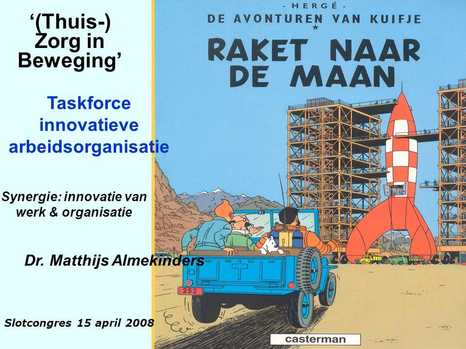 1 Dr. Matthijs Almekinders '(Thuis-) Zorg in Beweging' Taskforce innovatieve arbeidsorganisatie Synergie: innovatie van werk & organisatie Slotcongres