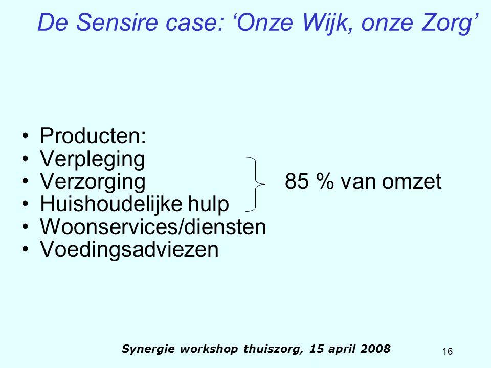 16 Synergie workshop thuiszorg, 15 april 2008 De Sensire case: 'Onze Wijk, onze Zorg' Producten: Verpleging Verzorging 85 % van omzet Huishoudelijke h