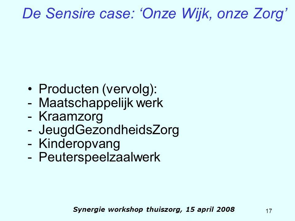 17 Synergie workshop thuiszorg, 15 april 2008 De Sensire case: 'Onze Wijk, onze Zorg' Producten (vervolg): -Maatschappelijk werk -Kraamzorg -JeugdGezo