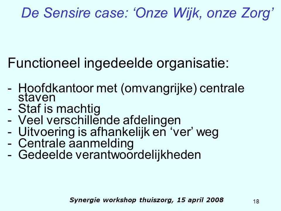 18 Synergie workshop thuiszorg, 15 april 2008 De Sensire case: 'Onze Wijk, onze Zorg' Functioneel ingedeelde organisatie: -Hoofdkantoor met (omvangrij