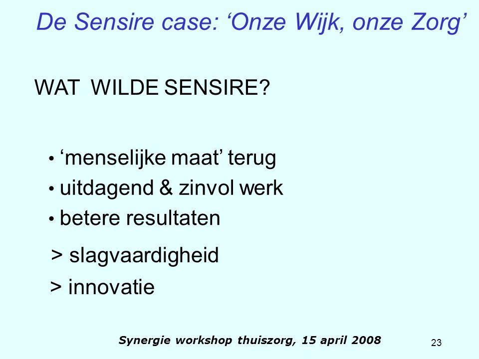 23 Synergie workshop thuiszorg, 15 april 2008 De Sensire case: 'Onze Wijk, onze Zorg' 'menselijke maat' terug uitdagend & zinvol werk > slagvaardighei