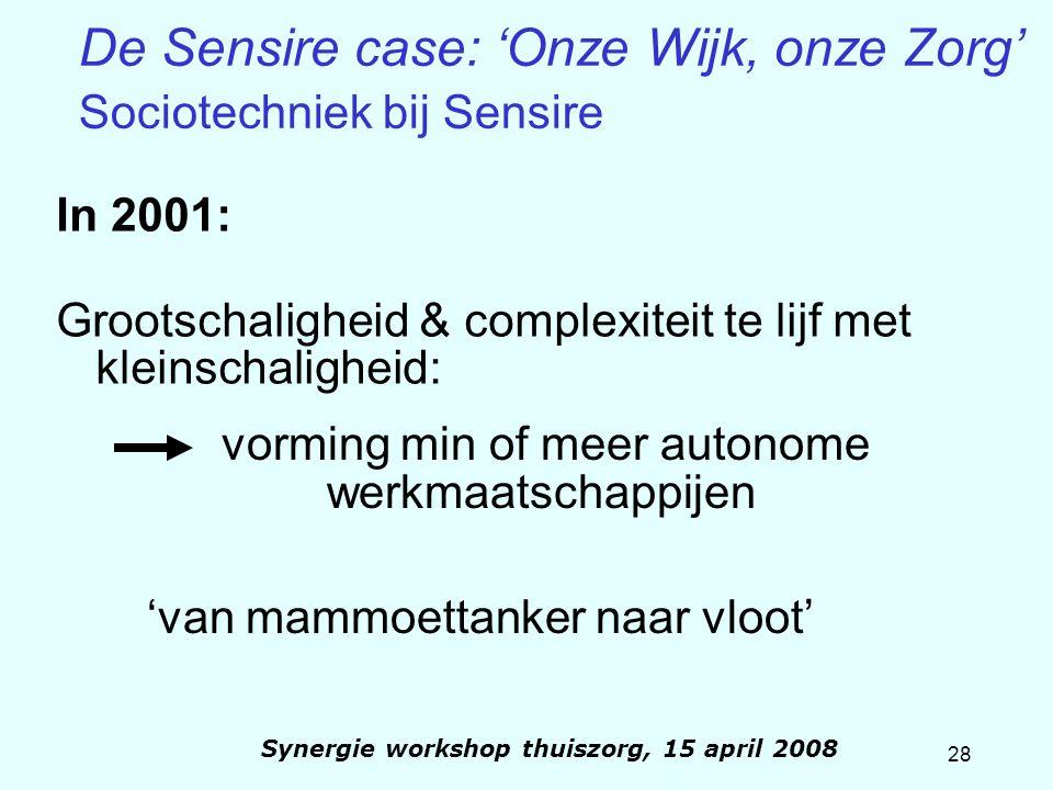 28 Synergie workshop thuiszorg, 15 april 2008 De Sensire case: 'Onze Wijk, onze Zorg' Sociotechniek bij Sensire In 2001: Grootschaligheid & complexite