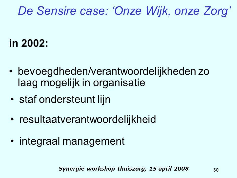 30 Synergie workshop thuiszorg, 15 april 2008 De Sensire case: 'Onze Wijk, onze Zorg' in 2002: bevoegdheden/verantwoordelijkheden zo laag mogelijk in