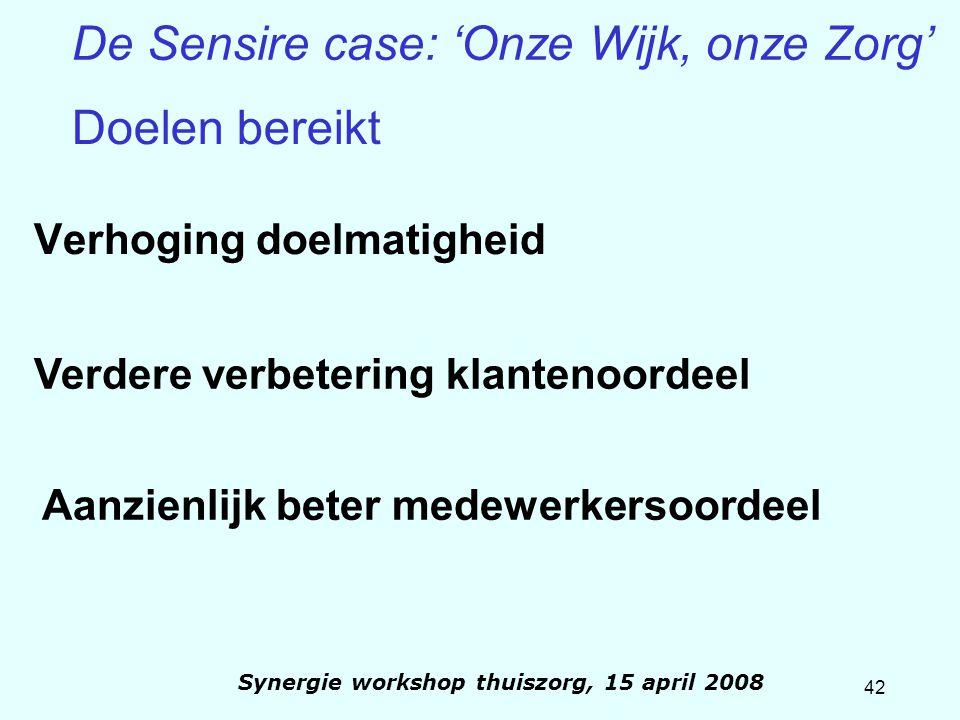 42 Synergie workshop thuiszorg, 15 april 2008 De Sensire case: 'Onze Wijk, onze Zorg' Verhoging doelmatigheid Verdere verbetering klantenoordeel Aanzi