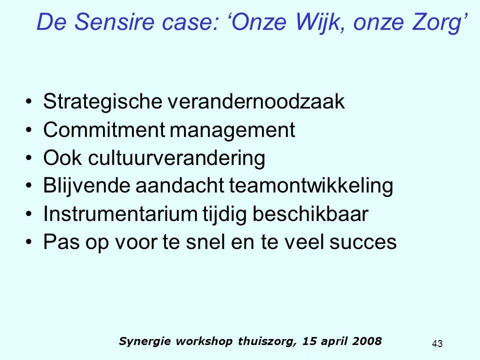 43 Synergie workshop thuiszorg, 15 april 2008 De Sensire case: 'Onze Wijk, onze Zorg' Strategische verandernoodzaak Commitment management Ook cultuurv