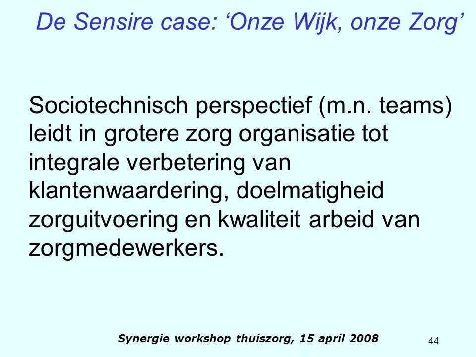 44 Synergie workshop thuiszorg, 15 april 2008 De Sensire case: 'Onze Wijk, onze Zorg' Sociotechnisch perspectief (m.n. teams) leidt in grotere zorg or