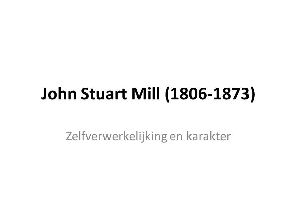 John Stuart Mill (1806-1873) Zelfverwerkelijking en karakter