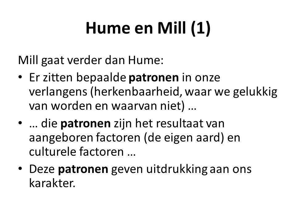 Hume en Mill (1) Mill gaat verder dan Hume: Er zitten bepaalde patronen in onze verlangens (herkenbaarheid, waar we gelukkig van worden en waarvan niet) … … die patronen zijn het resultaat van aangeboren factoren (de eigen aard) en culturele factoren … Deze patronen geven uitdrukking aan ons karakter.