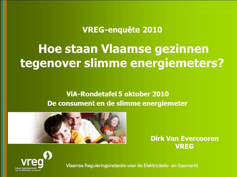 Vlaamse Reguleringsinstantie voor de Elektriciteits- en Gasmarkt ViA-Rondetafel 5 oktober 2010 De consument en de slimme energiemeter VREG-enquête 2010 Hoe staan Vlaamse gezinnen tegenover slimme energiemeters.