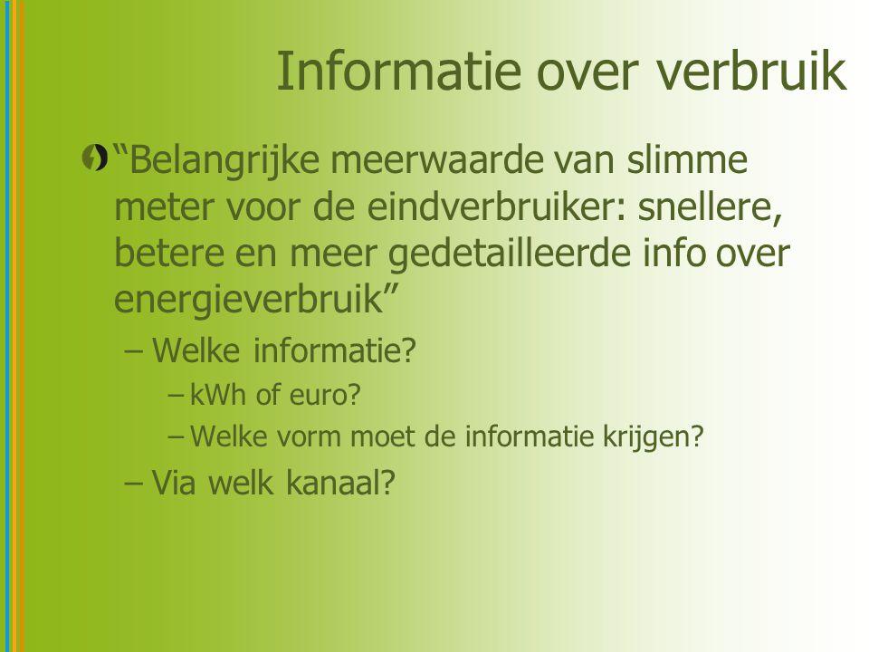Informatie over verbruik Belangrijke meerwaarde van slimme meter voor de eindverbruiker: snellere, betere en meer gedetailleerde info over energieverbruik –Welke informatie.