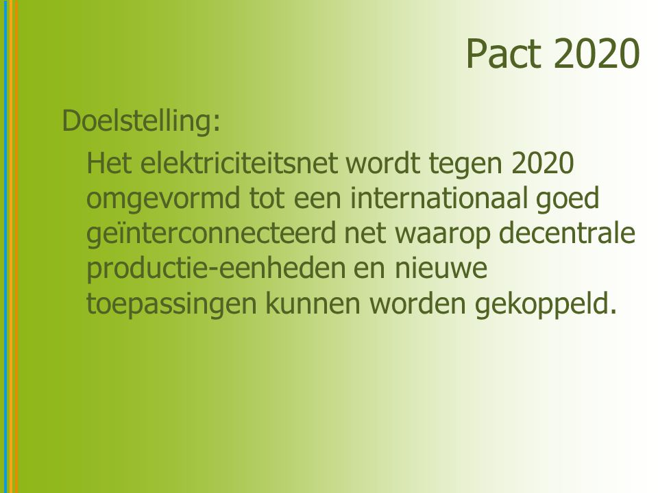 Pact 2020 Doelstelling: Het elektriciteitsnet wordt tegen 2020 omgevormd tot een internationaal goed geïnterconnecteerd net waarop decentrale productie-eenheden en nieuwe toepassingen kunnen worden gekoppeld.