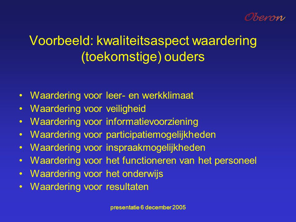 presentatie 6 december 2005 Voorbeeld: kwaliteitsaspect waardering (toekomstige) ouders Waardering voor leer- en werkklimaat Waardering voor veilighei