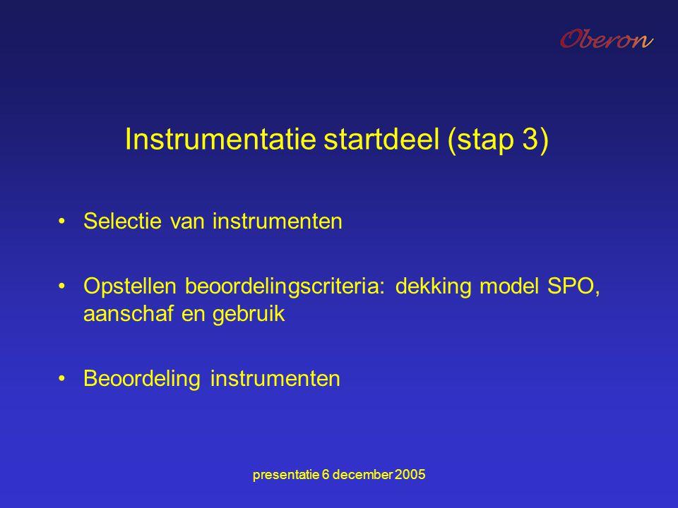presentatie 6 december 2005 Instrumentatie startdeel (stap 3) Selectie van instrumenten Opstellen beoordelingscriteria: dekking model SPO, aanschaf en