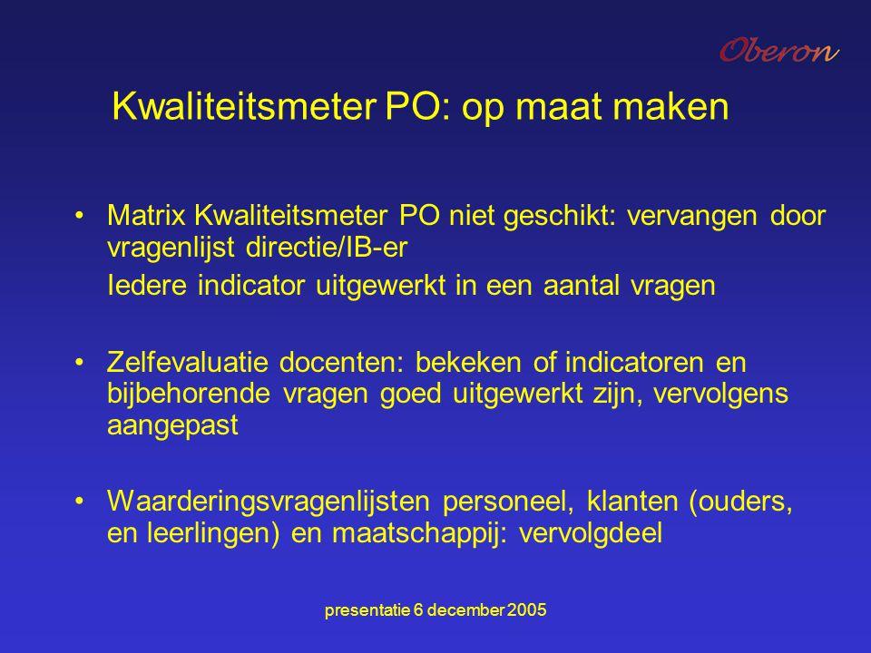 presentatie 6 december 2005 Kwaliteitsmeter PO: op maat maken Matrix Kwaliteitsmeter PO niet geschikt: vervangen door vragenlijst directie/IB-er Ieder