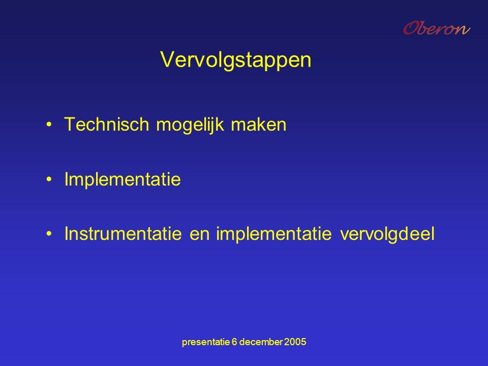 presentatie 6 december 2005 Vervolgstappen Technisch mogelijk maken Implementatie Instrumentatie en implementatie vervolgdeel