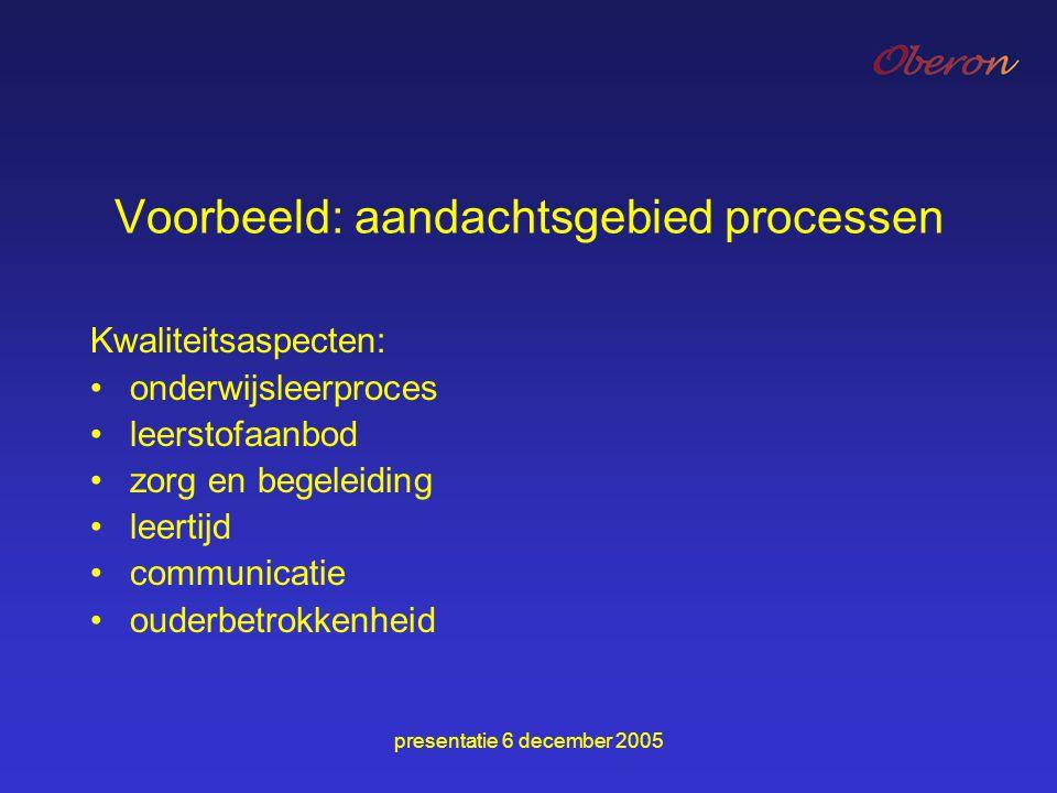 presentatie 6 december 2005 Voorbeeld: aandachtsgebied processen Kwaliteitsaspecten: onderwijsleerproces leerstofaanbod zorg en begeleiding leertijd c