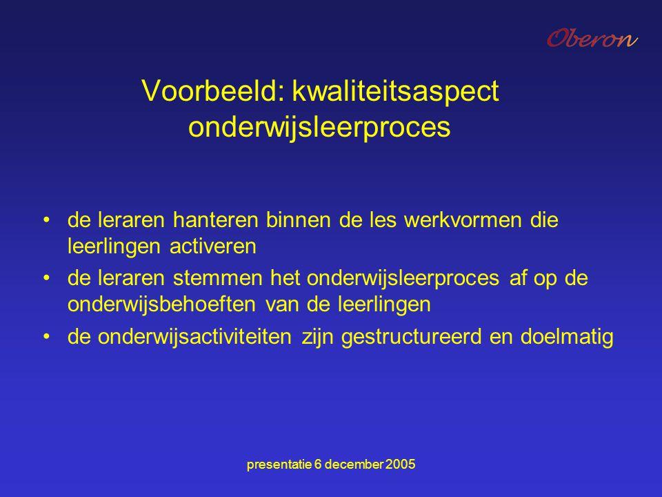 presentatie 6 december 2005 Voorbeeld: kwaliteitsaspect onderwijsleerproces de leraren hanteren binnen de les werkvormen die leerlingen activeren de l