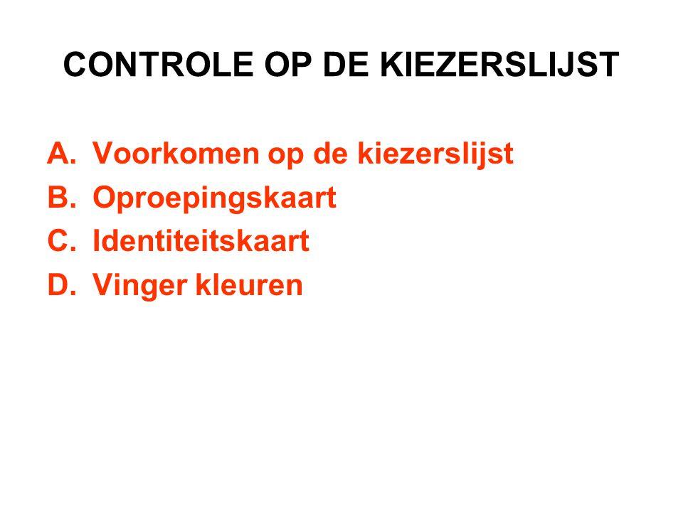CONTROLE OP DE KIEZERSLIJST A.Voorkomen op de kiezerslijst B.Oproepingskaart C.Identiteitskaart D.Vinger kleuren