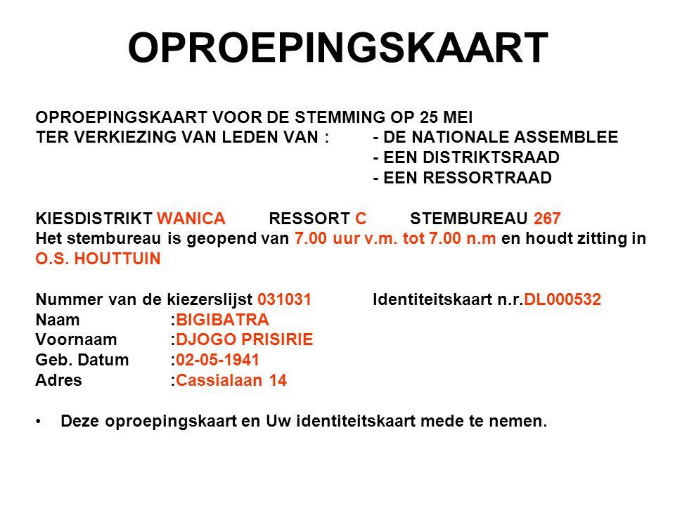 DUPLICAAT OPROEPINGSKAART OPROEPINGSKAART VOOR DE STEMMING OP 25 MEI TER VERKIEZING VAN LEDEN VAN : - DE NATIONALE ASSEMBLEE - EEN DISTRIKTSRAAD - EEN RESSORTRAAD KIESDISTRIKT: WANICA RESSORT CSTEMBUREAU 267 Het stembureau is geopend van 7.00 uur v.m.