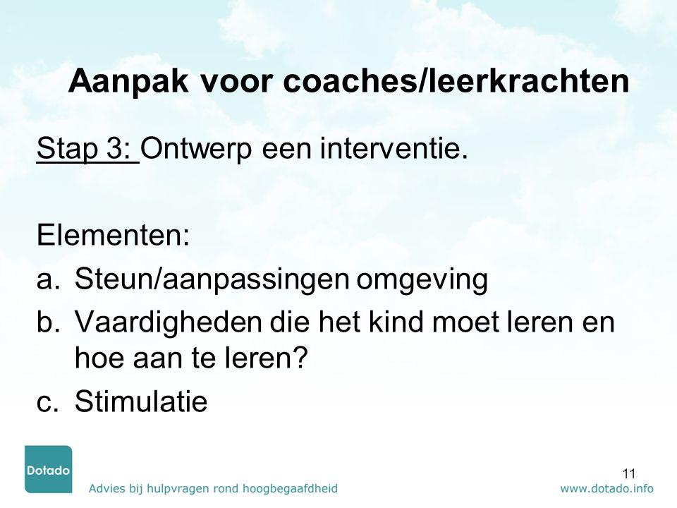 Aanpak voor coaches/leerkrachten Stap 3: Ontwerp een interventie. Elementen: a.Steun/aanpassingen omgeving b.Vaardigheden die het kind moet leren en h