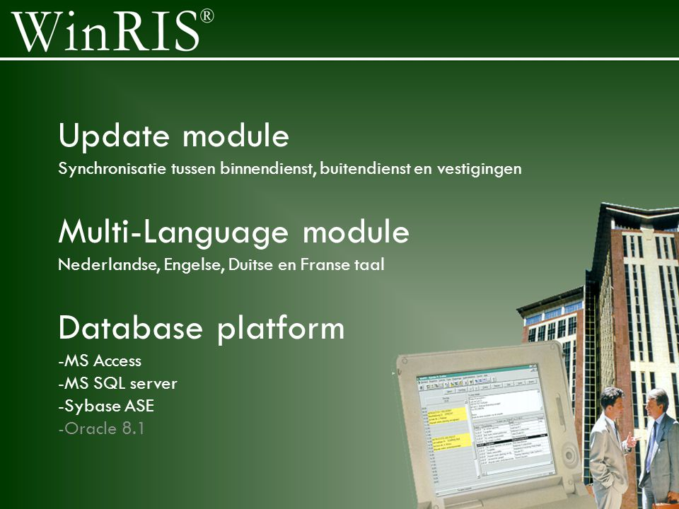 Update module Synchronisatie tussen binnendienst, buitendienst en vestigingen Multi-Language module Nederlandse, Engelse, Duitse en Franse taal Database platform -MS Access -MS SQL server -Sybase ASE -Oracle 8.1
