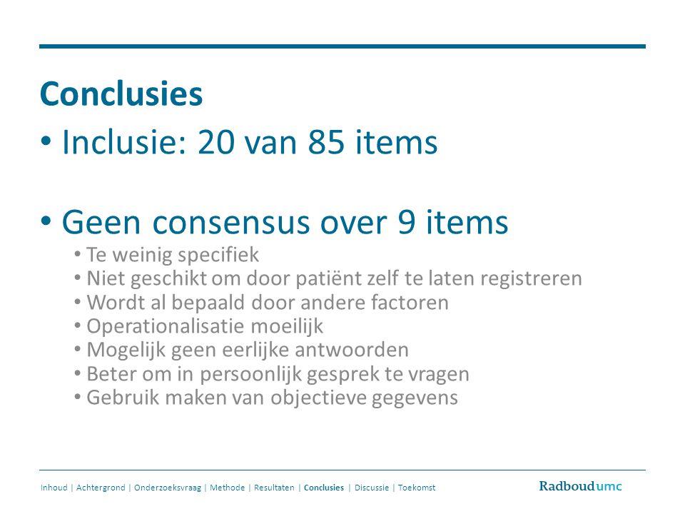 Conclusies Inhoud | Achtergrond | Onderzoeksvraag | Methode | Resultaten | Conclusies | Discussie | Toekomst Inclusie: 20 van 85 items Geen consensus