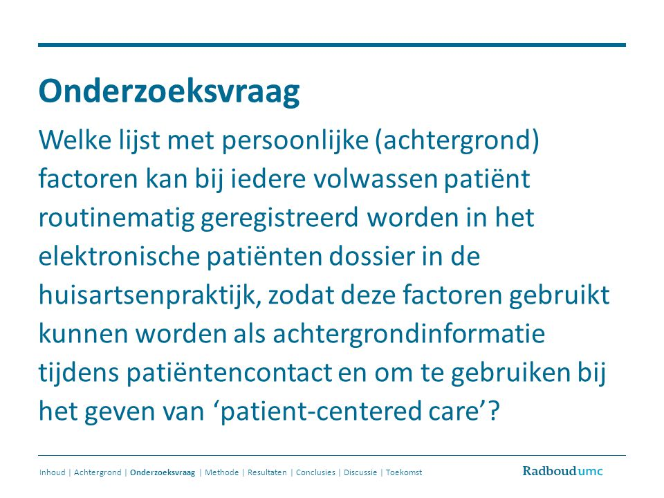 Items zonder consensus (9 items) Inhoud | Achtergrond | Onderzoeksvraag | Methode | Resultaten | Conclusies | Discussie | Toekomst * Open question: Are there any other factors which can influence your health and which your GP should know?