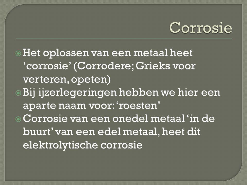  Het oplossen van een metaal heet 'corrosie' (Corrodere; Grieks voor verteren, opeten)  Bij ijzerlegeringen hebben we hier een aparte naam voor: 'ro