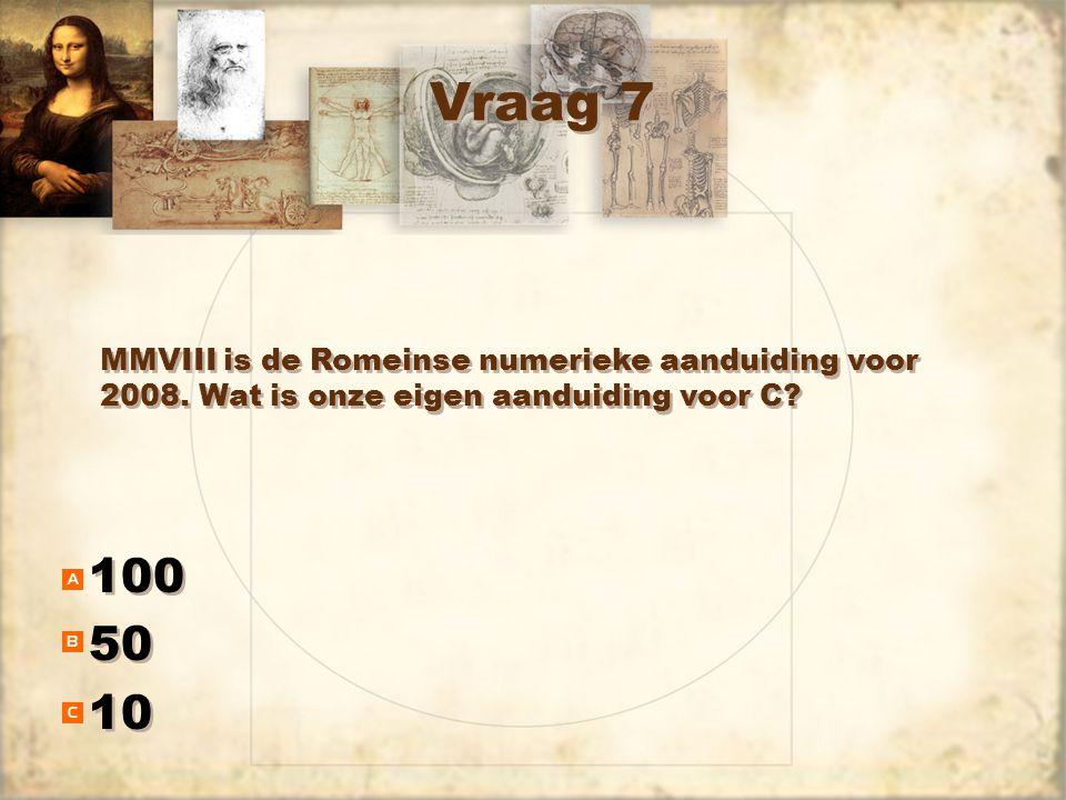 Vraag 7 100 50 10 100 50 10 MMVIII is de Romeinse numerieke aanduiding voor 2008. Wat is onze eigen aanduiding voor C?