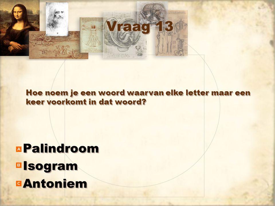 Vraag 13 Palindroom Isogram Antoniem Palindroom Isogram Antoniem Hoe noem je een woord waarvan elke letter maar een keer voorkomt in dat woord?