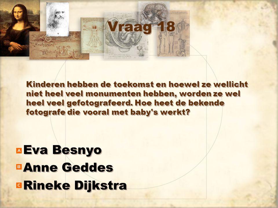 Vraag 18 Eva Besnyo Anne Geddes Rineke Dijkstra Eva Besnyo Anne Geddes Rineke Dijkstra Kinderen hebben de toekomst en hoewel ze wellicht niet heel veel monumenten hebben, worden ze wel heel veel gefotografeerd.