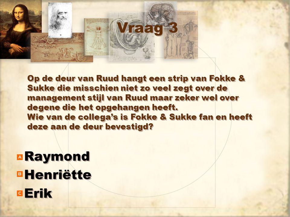 Vraag 3 Raymond Henriëtte Erik Raymond Henriëtte Erik Op de deur van Ruud hangt een strip van Fokke & Sukke die misschien niet zo veel zegt over de management stijl van Ruud maar zeker wel over degene die het opgehangen heeft.