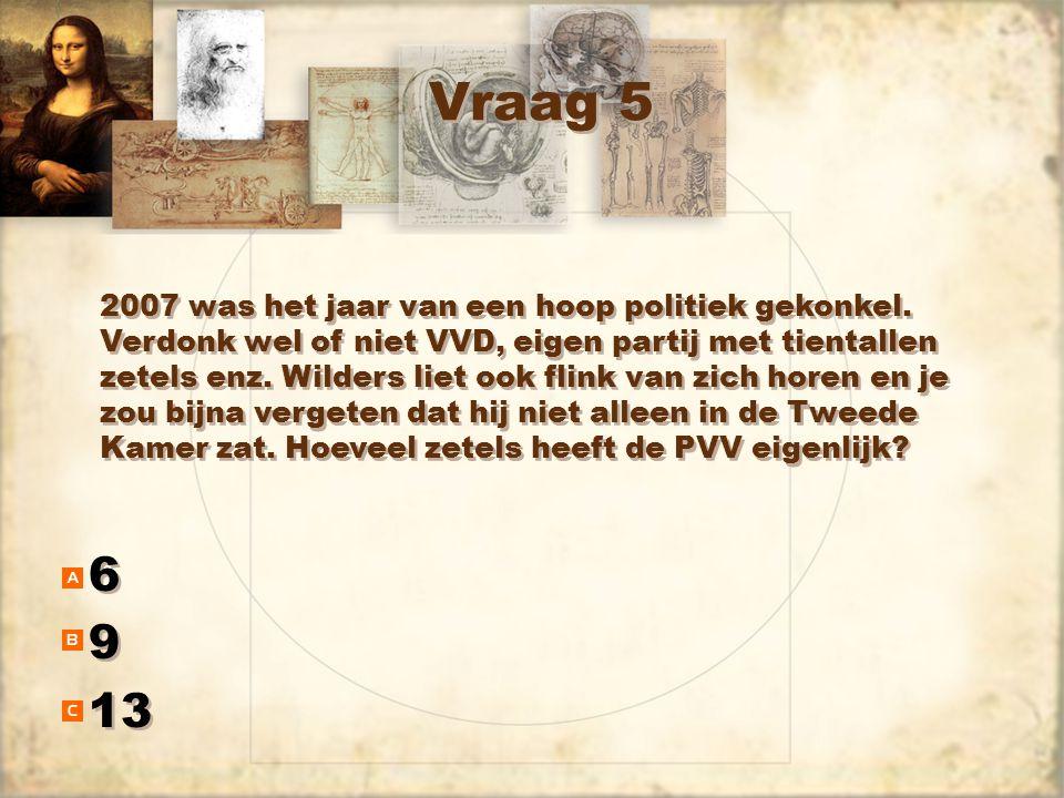 Vraag 5 6 9 13 6 9 2007 was het jaar van een hoop politiek gekonkel. Verdonk wel of niet VVD, eigen partij met tientallen zetels enz. Wilders liet ook