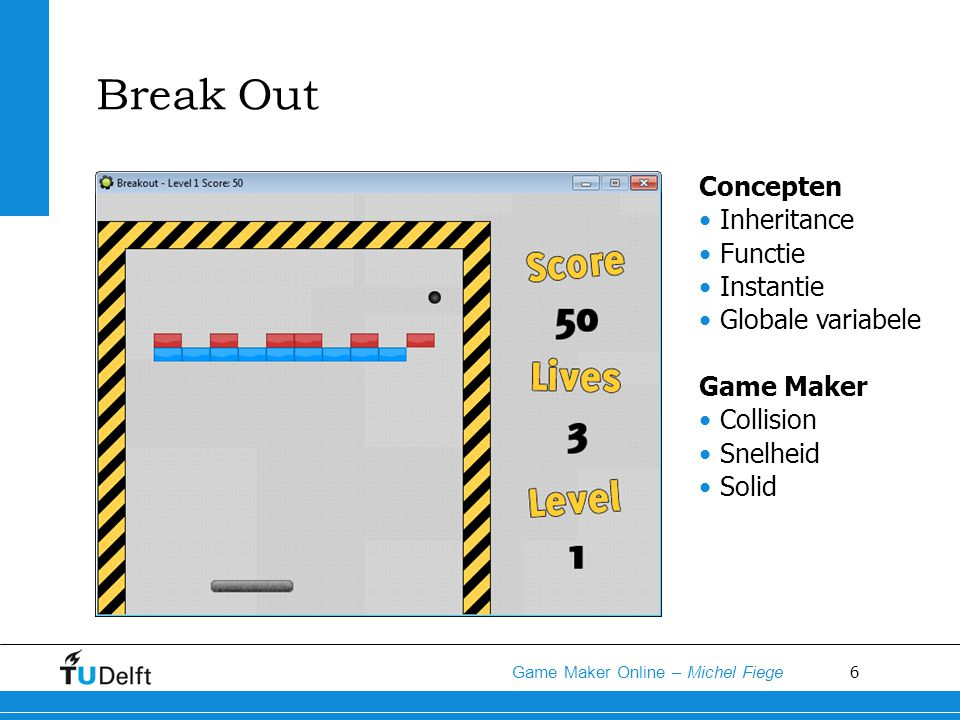 6 Game Maker Online – Michel Fiege Break Out Concepten Inheritance Functie Instantie Globale variabele Game Maker Collision Snelheid Solid