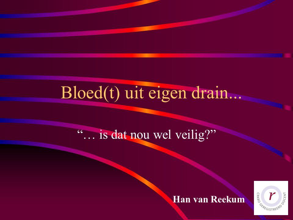 Bloed(t) uit eigen drain... … is dat nou wel veilig? Han van Reekum