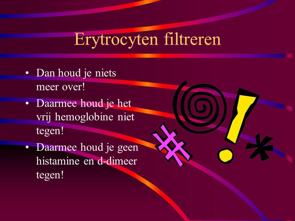 Erytrocyten filtreren Dan houd je niets meer over.