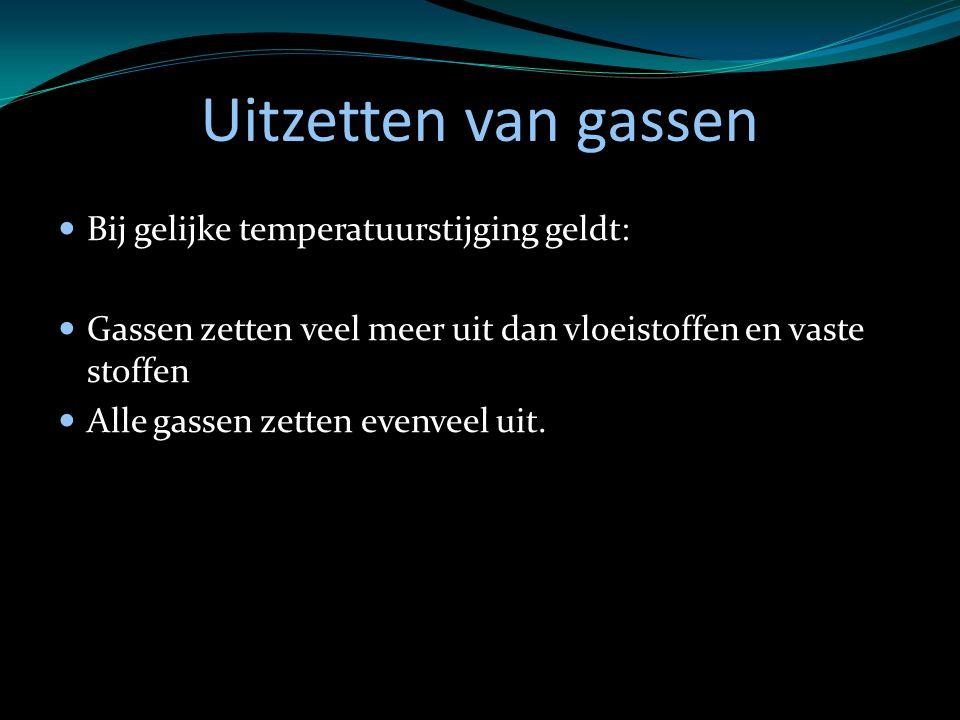 Uitzetten van gassen Bij gelijke temperatuurstijging geldt: Gassen zetten veel meer uit dan vloeistoffen en vaste stoffen Alle gassen zetten evenveel